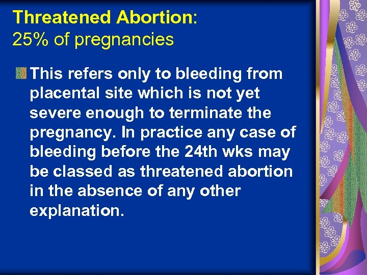 Threatened Abortion: 25% of pregnancies This refers only to bleeding from placental site which