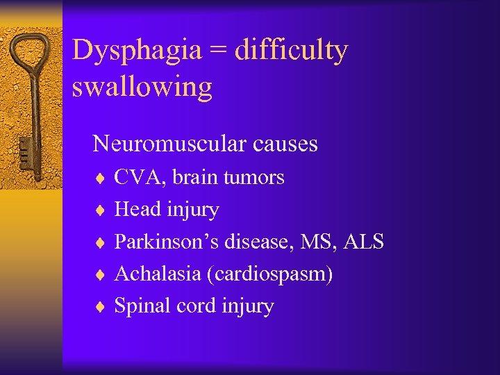 Dysphagia = difficulty swallowing Neuromuscular causes ¨ CVA, brain tumors ¨ Head injury ¨