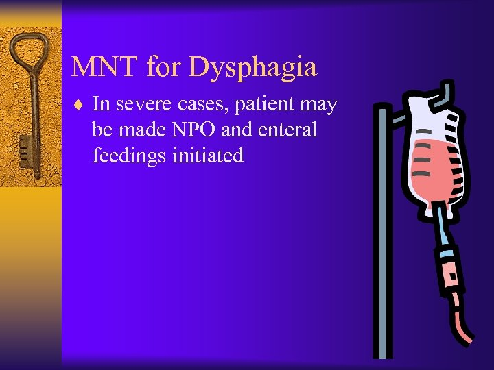 MNT for Dysphagia ¨ In severe cases, patient may be made NPO and enteral