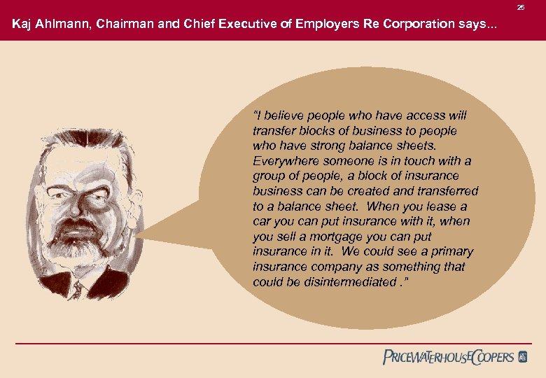25 Kaj Ahlmann, Chairman and Chief Executive of Employers Re Corporation says. . .