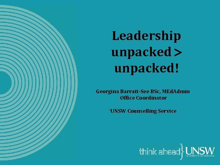 Leadership unpacked! Georgina Barratt-See BSc, MEd. Admin Office Coordinator 'UNSW Counselling Service