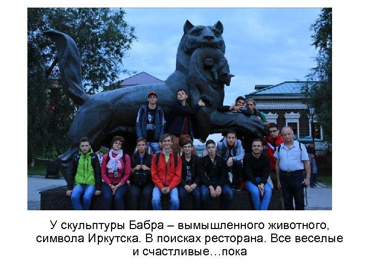 У скульптуры Бабра – вымышленного животного, символа Иркутска. В поисках ресторана. Все веселые и