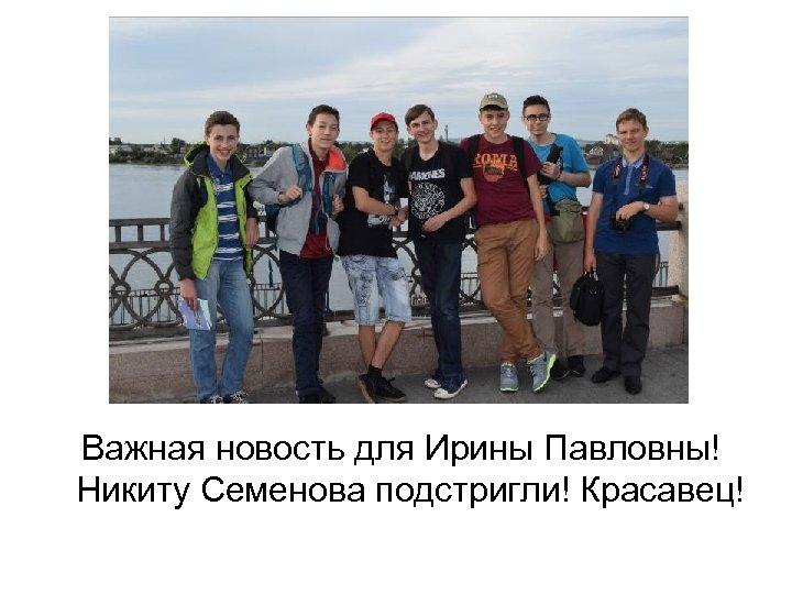 Важная новость для Ирины Павловны! Никиту Семенова подстригли! Красавец!