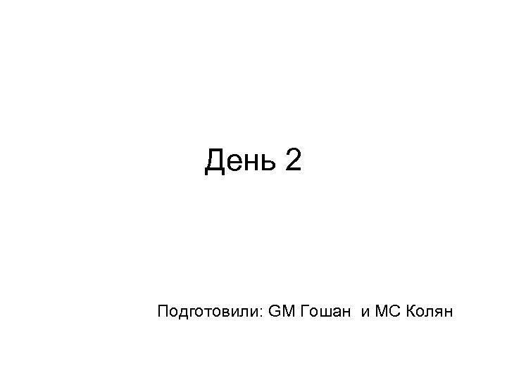 День 2 Подготовили: GM Гошан и MC Колян
