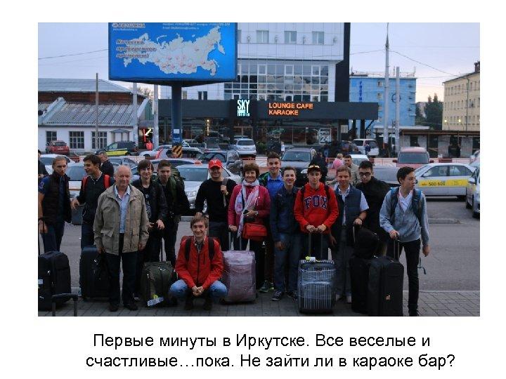 Первые минуты в Иркутске. Все веселые и счастливые…пока. Не зайти ли в караоке бар?