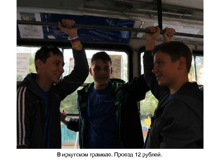 В иркутском трамвае. Проезд 12 рублей.