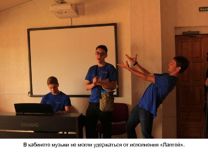 В кабинете музыки не могли удержаться от исполнения «Лаптей» .