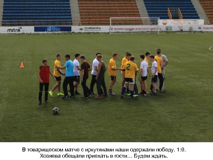 В товарищеском матче с иркутянами наши одержали победу. 1: 0. Хозяева обещали приехать в