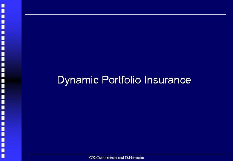 Dynamic Portfolio Insurance ©K. Cuthbertson and D. Nitzsche 7