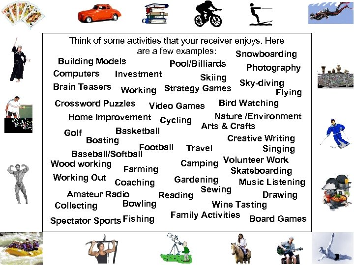 Think of some activities that your receiver enjoys. Here a few examples: Snowboarding Building