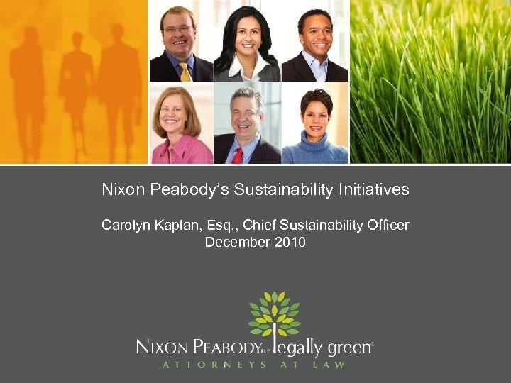 Nixon Peabody's Sustainability Initiatives Carolyn Kaplan, Esq. , Chief Sustainability Officer December 2010