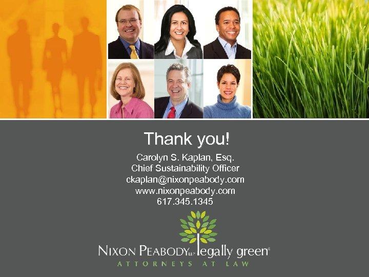 Thank you! Carolyn S. Kaplan, Esq. Chief Sustainability Officer ckaplan@nixonpeabody. com www. nixonpeabody. com