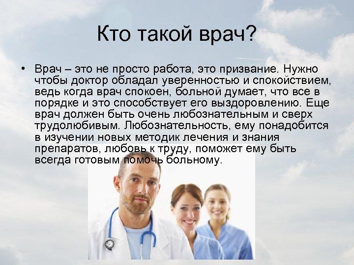 Кто такой врач? • Врач – это не просто работа, это призвание. Нужно чтобы