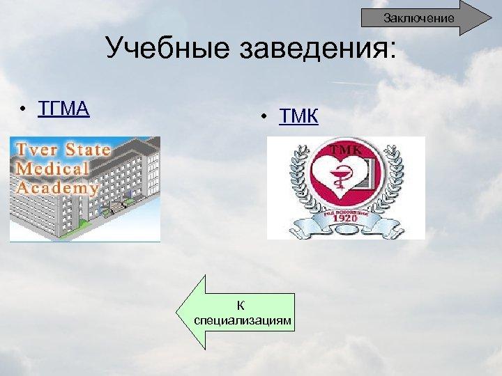 Заключение Учебные заведения: • ТГМА • ТМК К специализациям