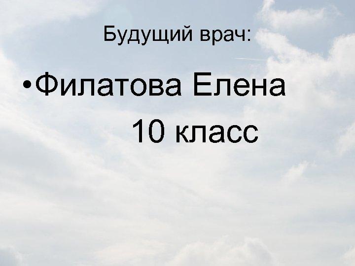 Будущий врач: • Филатова Елена 10 класс