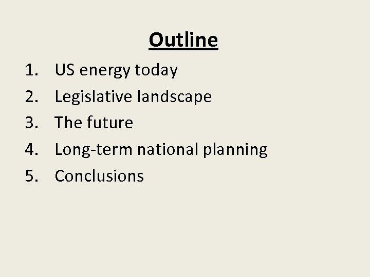 Outline 1. 2. 3. 4. 5. US energy today Legislative landscape The future Long-term