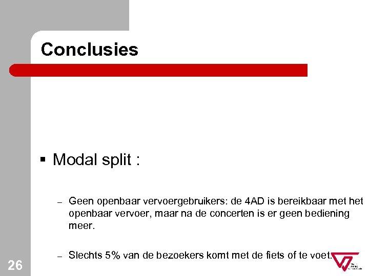 Conclusies § Modal split : – 26 Geen openbaar vervoergebruikers: de 4 AD is