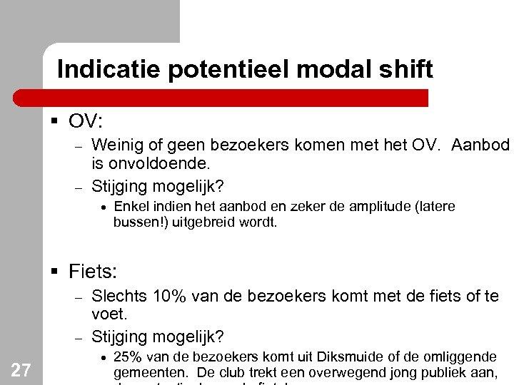 Indicatie potentieel modal shift § OV: – – Weinig of geen bezoekers komen met