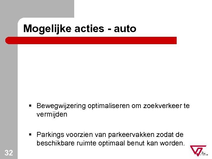 Mogelijke acties - auto § Bewegwijzering optimaliseren om zoekverkeer te vermijden § Parkings voorzien