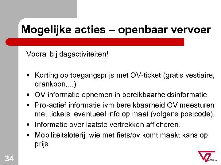 Mogelijke acties – openbaar vervoer Vooral bij dagactiviteiten! § Korting op toegangsprijs met OV-ticket