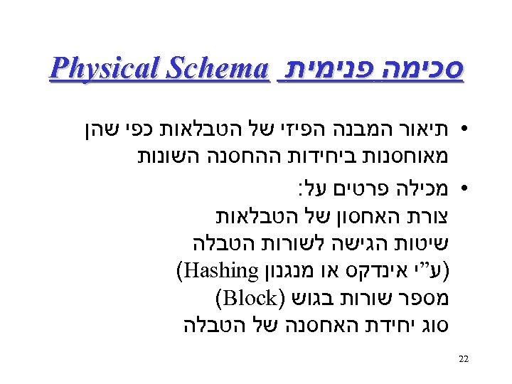 סכימה פנימית Physical Schema • תיאור המבנה הפיזי של הטבלאות כפי שהן מאוחסנות