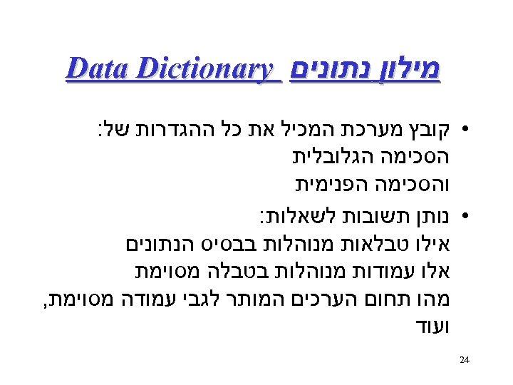 מילון נתונים Data Dictionary • קובץ מערכת המכיל את כל ההגדרות של: הסכימה
