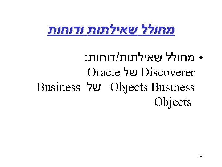 מחולל שאילתות ודוחות : • מחולל שאילתות/דוחות Oracle של Discoverer Business של Objects
