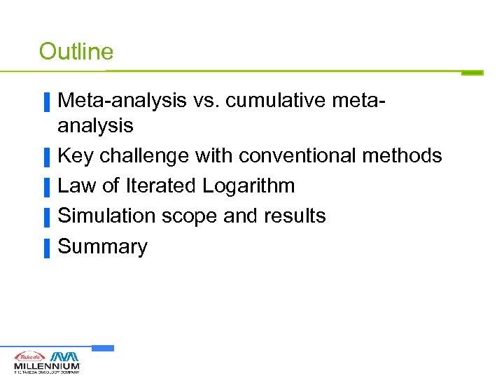 Outline ▐ ▐ ▐ Meta-analysis vs. cumulative metaanalysis Key challenge with conventional methods Law