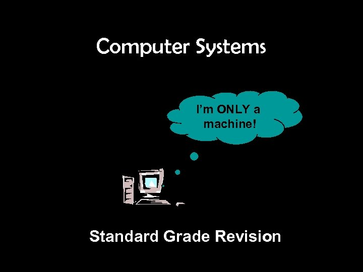 Computer Systems I'm ONLY a machine! Standard Grade Revision