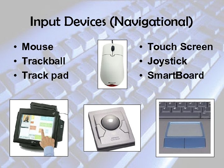 Input Devices (Navigational) • Mouse • Trackball • Track pad • Touch Screen •