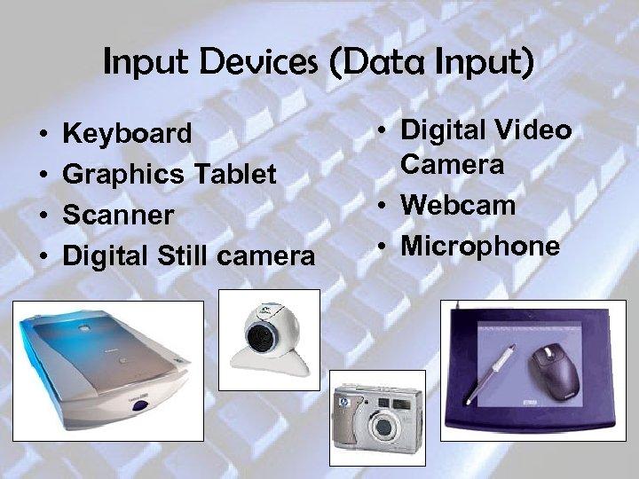 Input Devices (Data Input) • • Keyboard Graphics Tablet Scanner Digital Still camera •