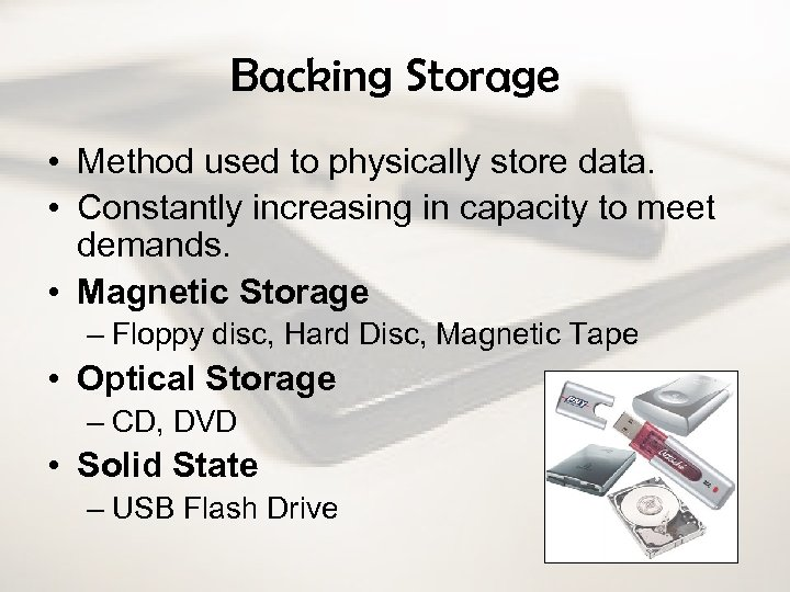 Backing Storage • Method used to physically store data. • Constantly increasing in capacity