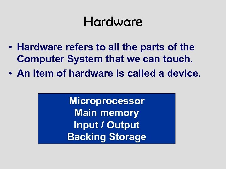Hardware • Hardware refers to all the parts of the Computer System that we