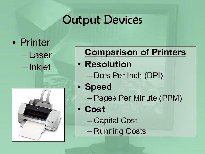 Output Devices • Printer – Laser – Inkjet Comparison of Printers • Resolution –