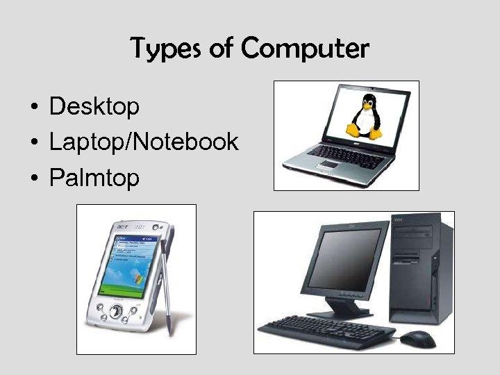 Types of Computer • Desktop • Laptop/Notebook • Palmtop