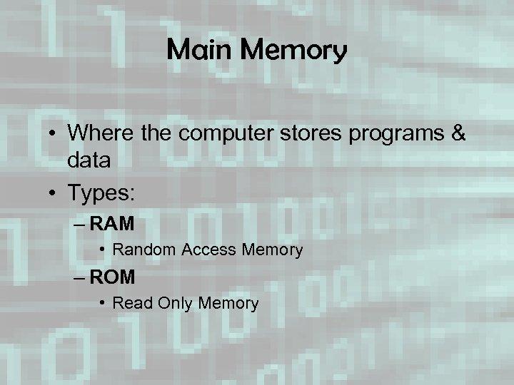 Main Memory • Where the computer stores programs & data • Types: – RAM