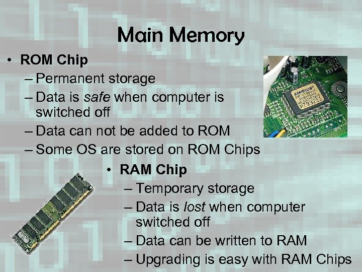 Main Memory • ROM Chip – Permanent storage – Data is safe when computer