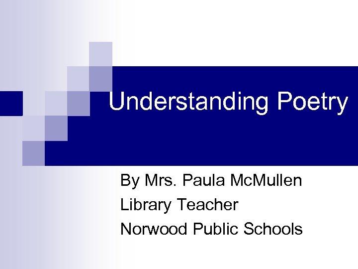 Understanding Poetry By Mrs. Paula Mc. Mullen Library Teacher Norwood Public Schools