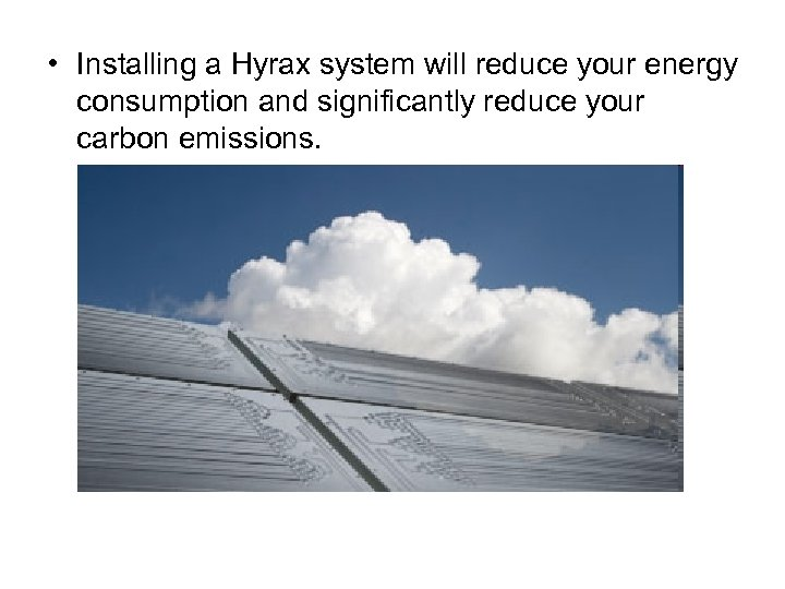 • Installing a Hyrax system will reduce your energy consumption and significantly reduce