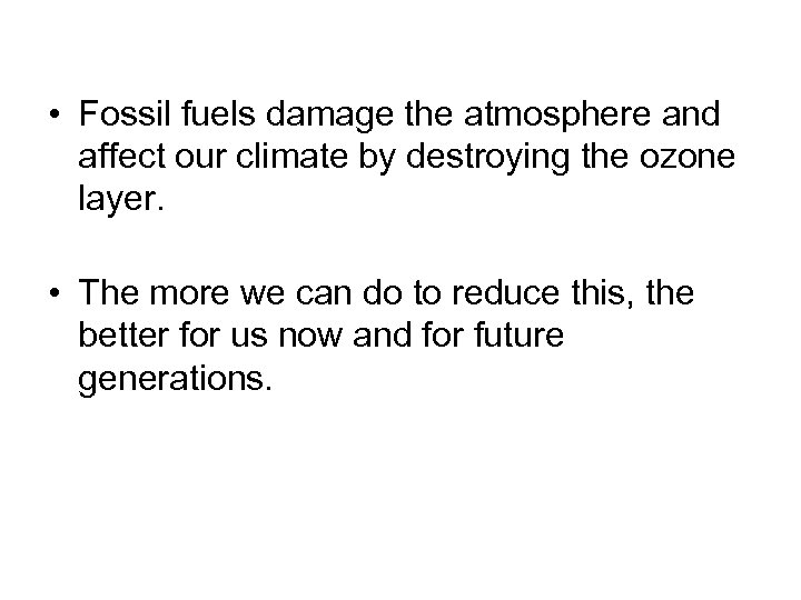 • Fossil fuels damage the atmosphere and affect our climate by destroying the