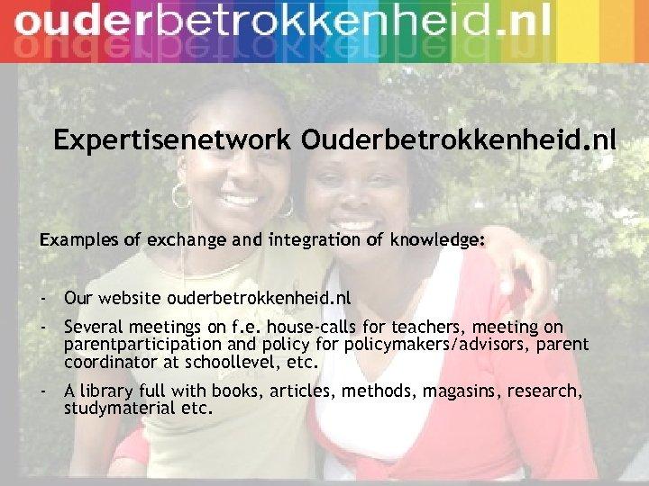 Expertisenetwork Ouderbetrokkenheid. nl Examples of exchange and integration of knowledge: - Our website ouderbetrokkenheid.