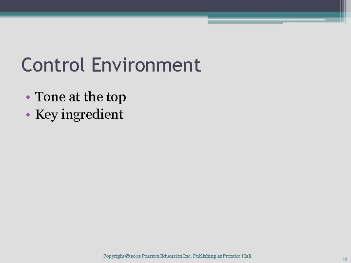 Control Environment • Tone at the top • Key ingredient Copyright © 2012 Pearson