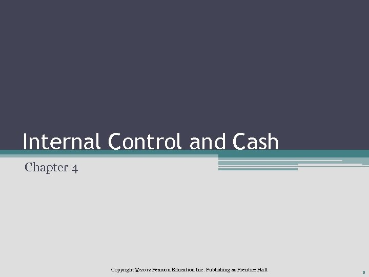 Internal Control and Cash Chapter 4 Copyright © 2012 Pearson Education Inc. Publishing as