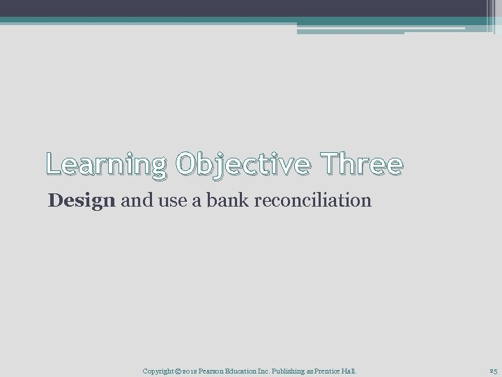 Learning Objective Three Design and use a bank reconciliation Copyright © 2012 Pearson Education