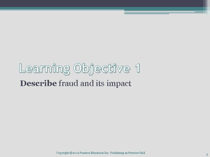 Learning Objective 1 Describe fraud and its impact Copyright © 2012 Pearson Education Inc.