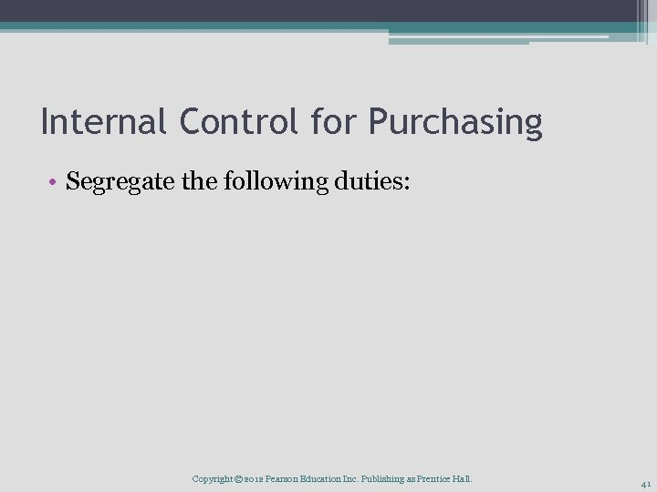 Internal Control for Purchasing • Segregate the following duties: Copyright © 2012 Pearson Education