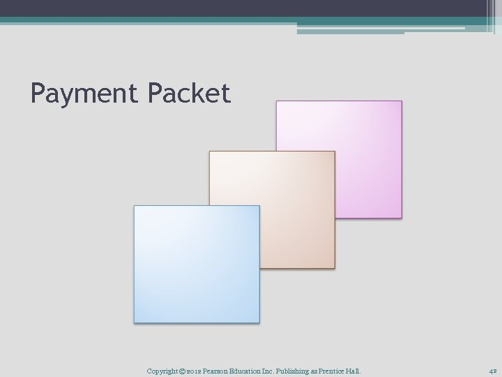 Payment Packet Copyright © 2012 Pearson Education Inc. Publishing as Prentice Hall. 42
