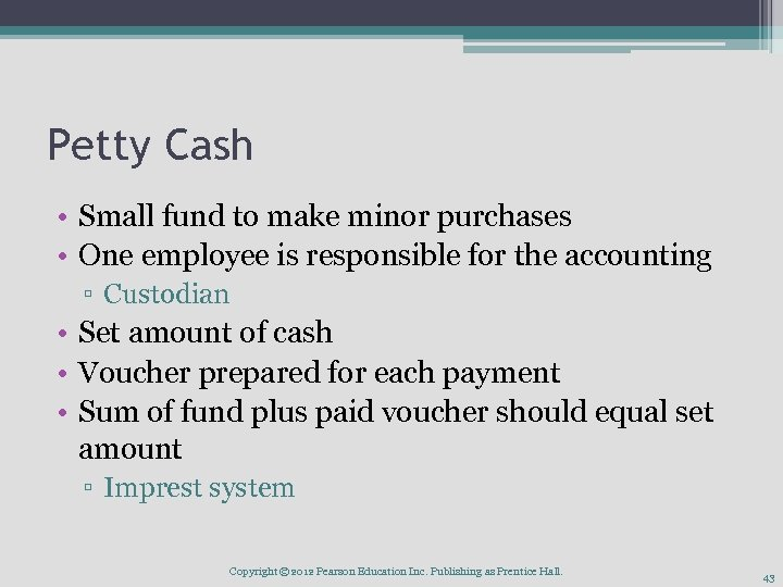 Petty Cash • Small fund to make minor purchases • One employee is responsible