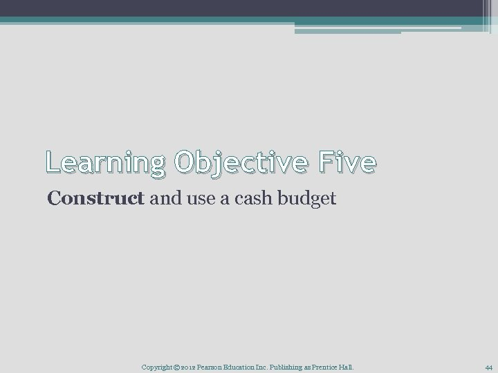 Learning Objective Five Construct and use a cash budget Copyright © 2012 Pearson Education