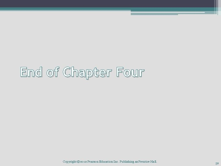 End of Chapter Four Copyright © 2012 Pearson Education Inc. Publishing as Prentice Hall.